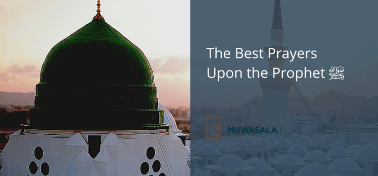 What are the Best Prayers Upon the Prophet ﷺ to Recite?